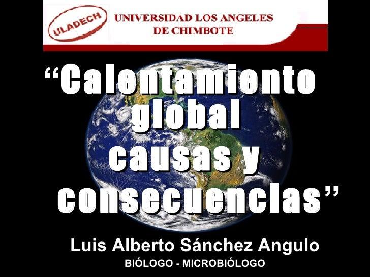 "<ul><li>"" Calentamiento global </li></ul><ul><li>causas y </li></ul><ul><li>consecuencias "" </li></ul><ul><ul><li>Luis Alb..."