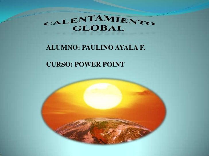 CALENTAMIENTO GLOBAL<br />ALUMNO: PAULINO AYALA F.<br />CURSO: POWER POINT<br />
