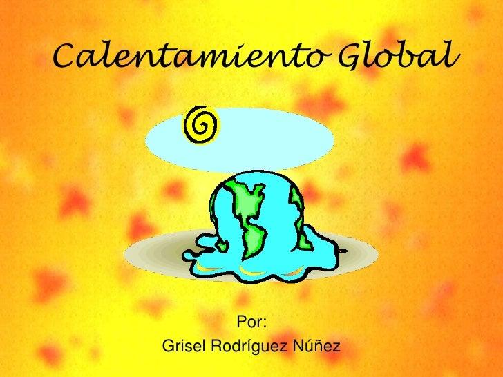 Calentamiento Global<br />Por:<br />GriselRodríguezNúñez<br />