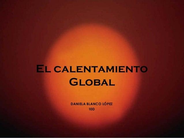 El calentamiento Global DANIELA BLANCO LÓPEZ 10D