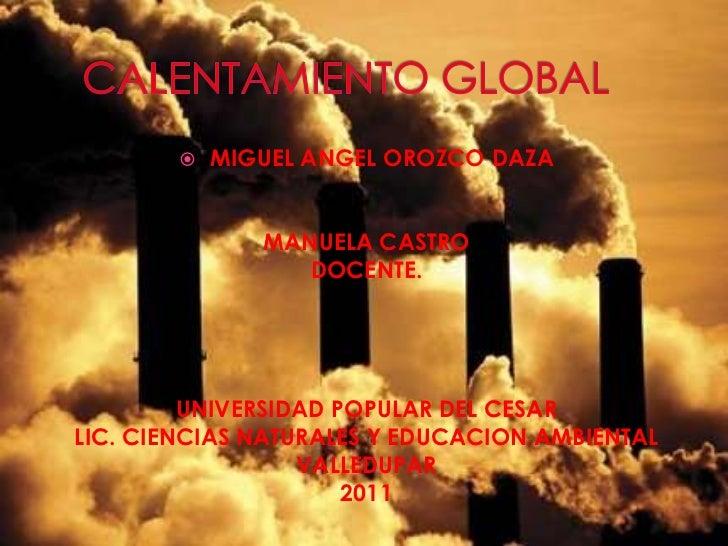 CALENTAMIENTO GLOBAL<br />MIGUEL ANGEL OROZCO DAZA<br />MANUELA CASTRO<br />DOCENTE.<br />UNIVERSIDAD POPULAR DEL CESAR<br...
