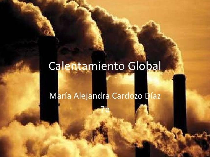 Calentamiento GlobalMaría Alejandra Cardozo Díaz             7b