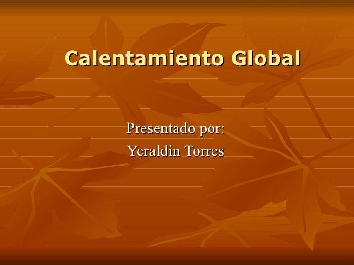 Calentamiento Global Presentado por: Yeraldin Torres