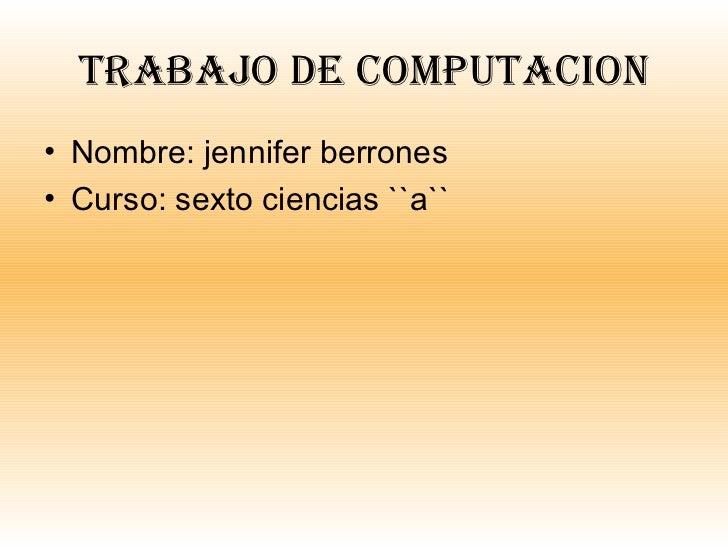 Trabajo de computacion <ul><li>Nombre: jennifer berrones </li></ul><ul><li>Curso: sexto ciencias ``a`` </li></ul>