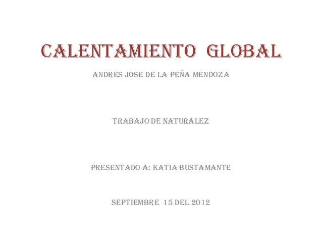 CALENTAMIENTO GLOBAL    ANDRES JOSE DE LA PEÑA MENDOZA        TRABAJO DE NATURALEZ    PRESENTADO A: KATIA BUSTAMANTE      ...