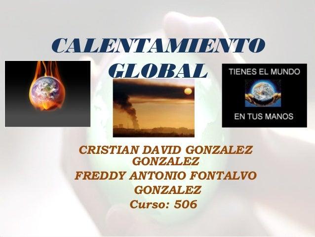 CALENTAMIENTO   GLOBAL  CRISTIAN DAVID GONZALEZ         GONZALEZ FREDDY ANTONIO FONTALVO          GONZALEZ         Curso: ...