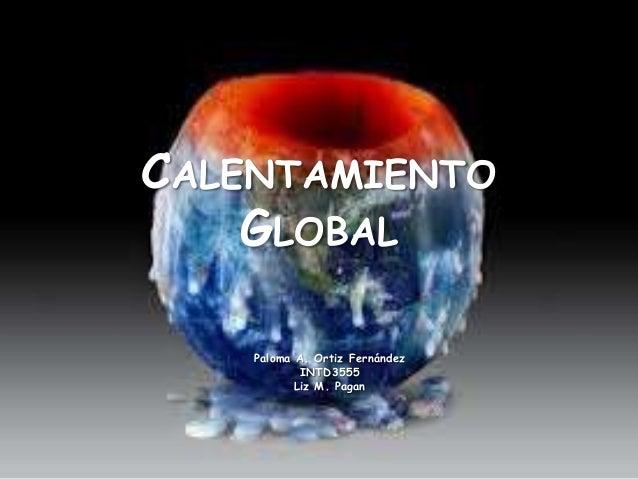 CALENTAMIENTO    GLOBAL    Paloma A. Ortiz Fernández            INTD3555           Liz M. Pagan