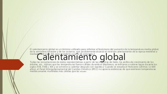Calentamiento global El calentamiento global es un término utilizado para referirse al fenómeno del aumento de la temperat...