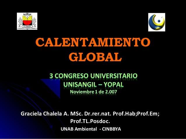 CALENTAMIENTO         GLOBALGraciela Chalela A. MSc. Dr.rer.nat. Prof.Hab;Prof.Em;                    Prof.TL.Posdoc.     ...
