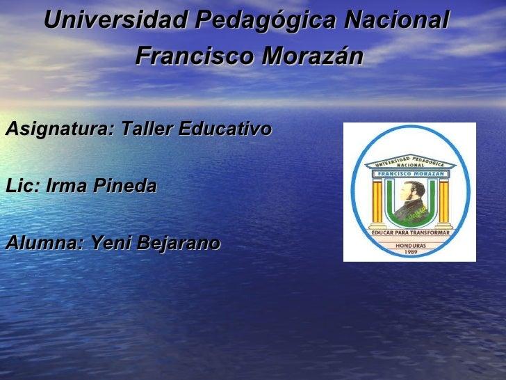 Universidad Pedagógica Nacional          Francisco MorazánAsignatura: Taller EducativoLic: Irma PinedaAlumna: Yeni Bejarano