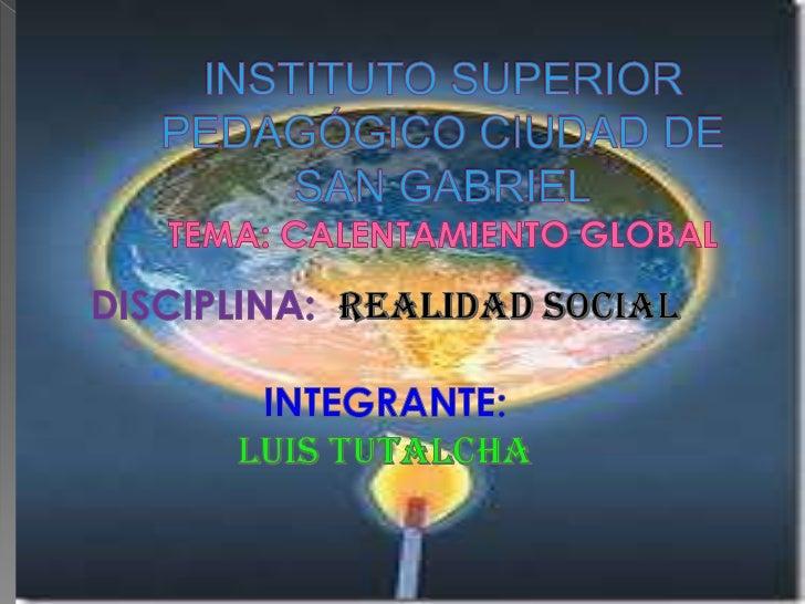 INSTITUTO SUPERIOR PEDAGÓGICO CIUDAD DE SAN GABRIELTEMA: CALENTAMIENTO GLOBAL <br />DISCIPLINA:  REALIDAD SOCIAL<br />INTE...