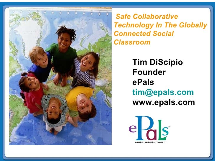 Tim DiScipio Founder ePals [email_address] www.epals.com Safe Collaborative Technology In The Globally  Connected Social  ...