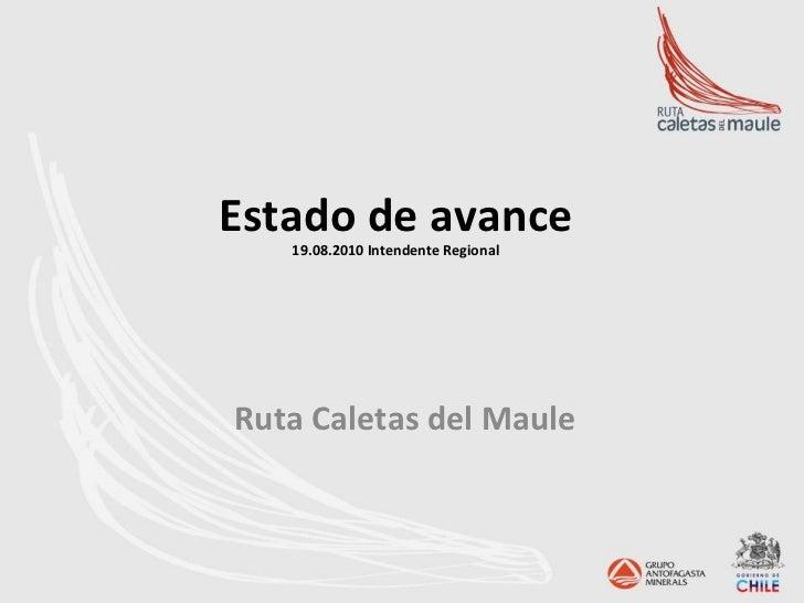 Estado de avance       19.08.2010 Intendente Regional  Ruta Caletas del Maule