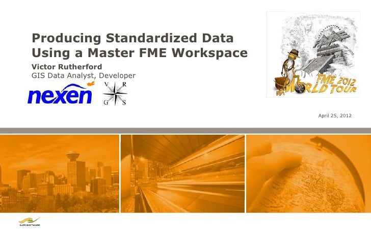 Producing Standardized DataUsing a Master FME WorkspaceVictor RutherfordGIS Data Analyst, Developer                       ...