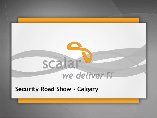 Security Road Show - Calgary  © 2014 Scalar Decisions Inc. Not for distribution outside of intended audience