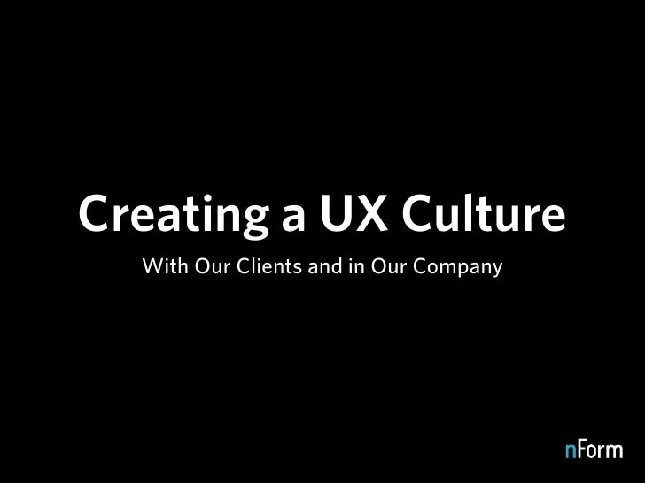 Creating a UX Culture   With Our Clients and in Our Company