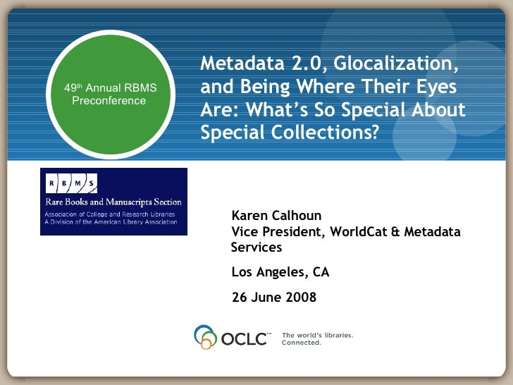Metadata 2.0, Glocalization, and Being Where Their Eyes Are: What's So Special About Special Collections? Karen Calhoun Vi...
