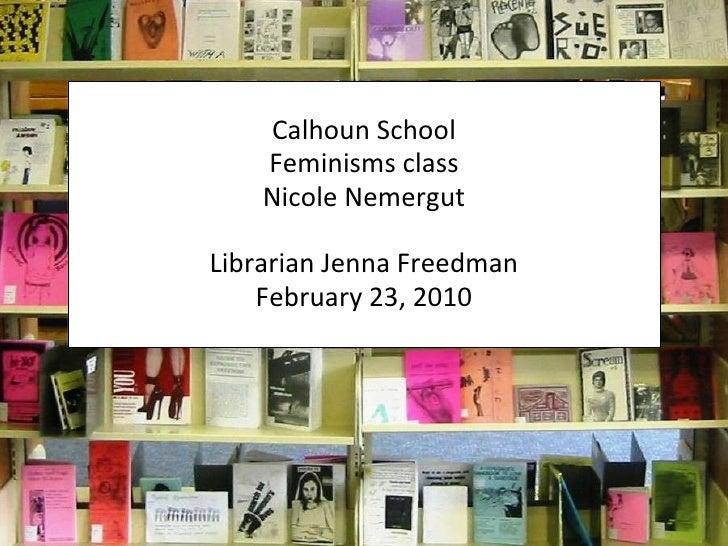 Calhoun School Feminisms class Nicole Nemergut Librarian Jenna Freedman February 23, 2010