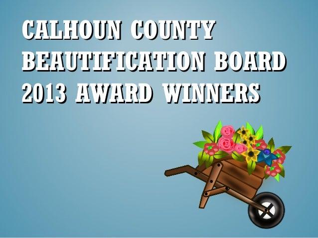 CALHOUN COUNTYCALHOUN COUNTY BEAUTIFICATION BOARDBEAUTIFICATION BOARD 2013 AWARD WINNERS2013 AWARD WINNERS