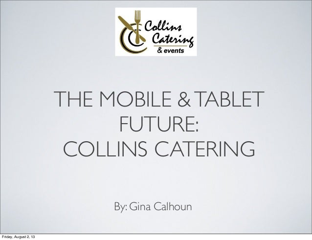 THE MOBILE &TABLET FUTURE: COLLINS CATERING By: Gina Calhoun Friday, August 2, 13