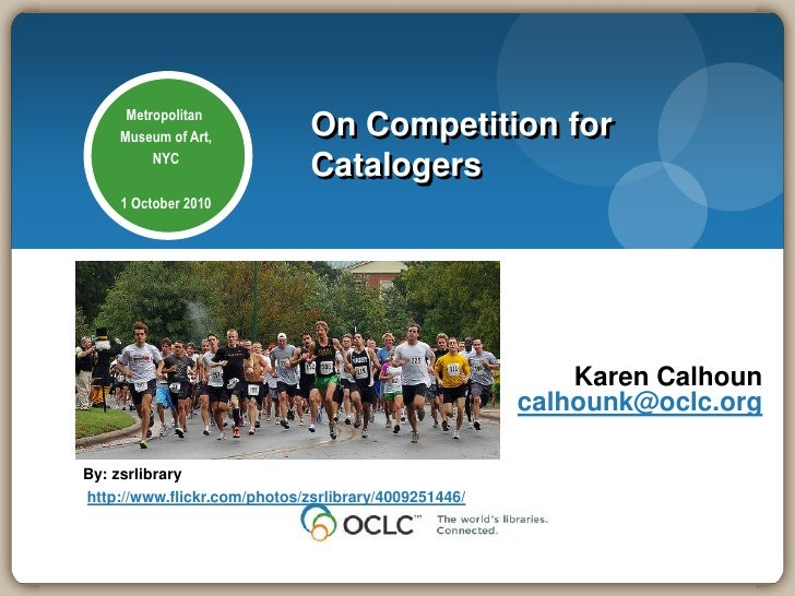 On Competition for Catalogers<br />Metropolitan Museum of Art,NYC1 October 2010<br />Karen Calhouncalhounk@oclc.org<br />B...