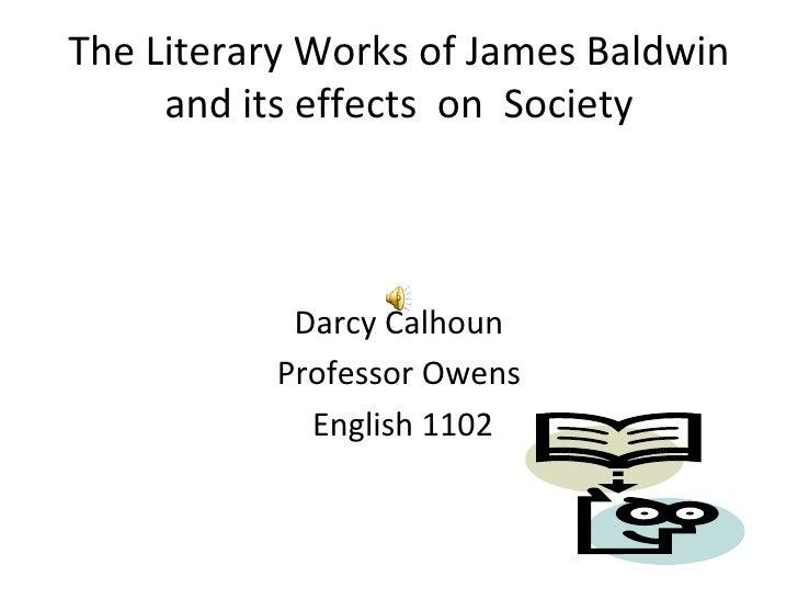 The Literary Works of James Baldwin and its effects  on  Society <ul><li>Darcy Calhoun </li></ul><ul><li>Professor Owens <...