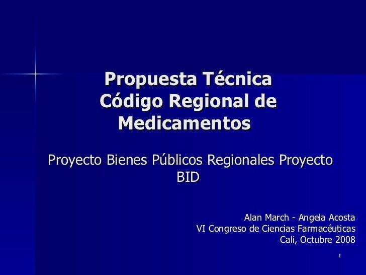 Propuesta Técnica Código Regional de Medicamentos     Proyecto Bienes Públicos Regionales Proyecto BID Alan March - Angela...