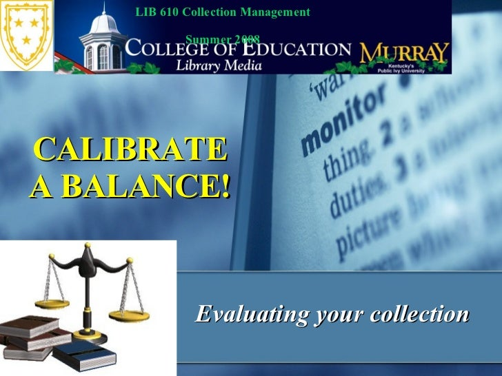 Evaluating your collection CALIBRATE A BALANCE! LIB 610 Collection Management  Summer 2008