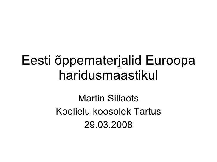 Eesti õppematerjalid Euroopa haridusmaastikul Martin Sillaots Koolielu koosolek Tartus 29.03.2008