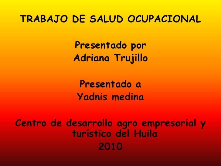TRABAJO DE SALUD OCUPACIONAL<br />Presentado por<br />Adriana Trujillo<br />Presentado a <br />Yadnis medina<br />Centro d...