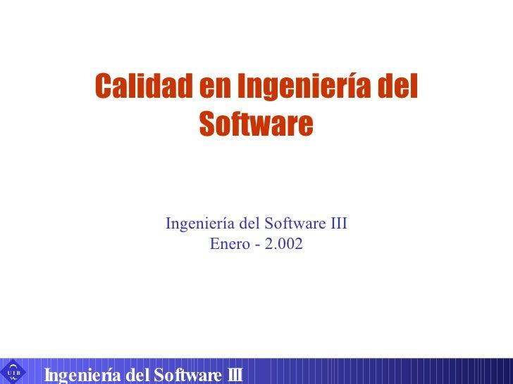 Calidad en Ingeniería del Software Ingeniería del Software III Ingeniería del Software III Enero - 2.002