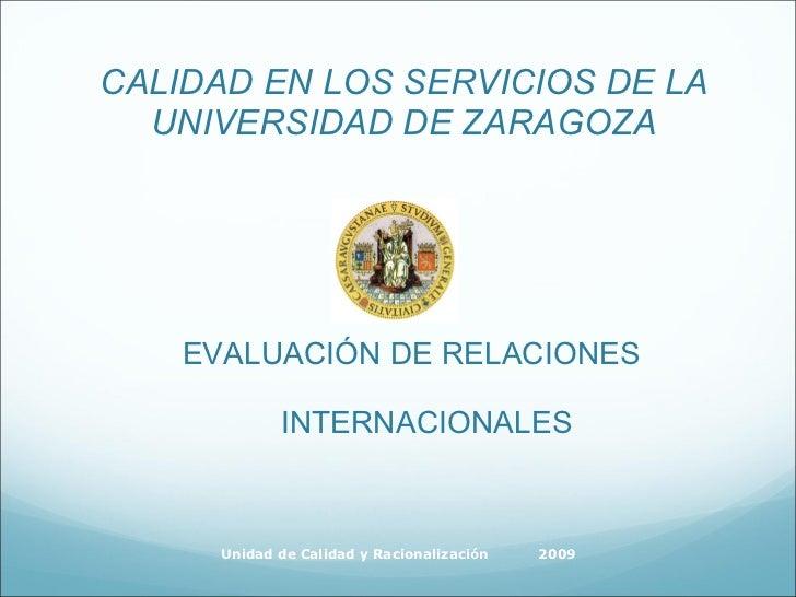 CALIDAD EN LOS SERVICIOS DE LA UNIVERSIDAD DE ZARAGOZA <ul><li>EVALUACIÓN DE RELACIONES INTERNACIONALES </li></ul>Unidad d...