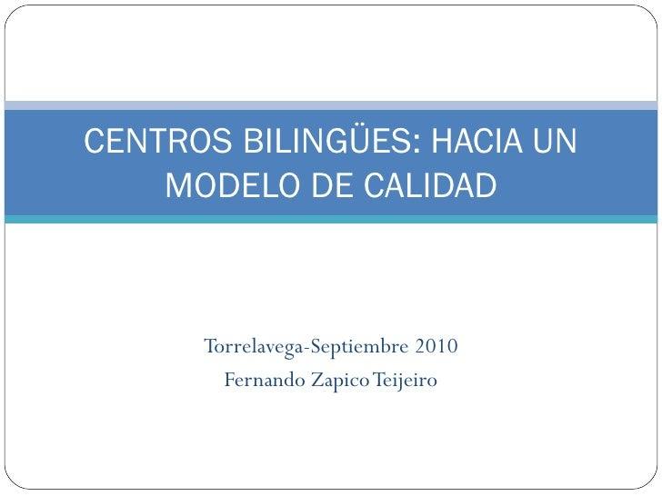 Torrelavega-Septiembre 2010 Fernando Zapico Teijeiro CENTROS BILINGÜES: HACIA UN MODELO DE CALIDAD