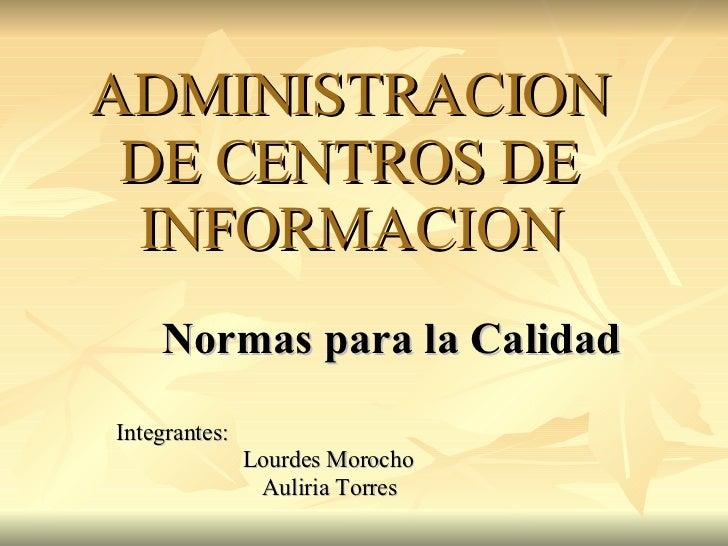 ADMINISTRACION DE CENTROS DE INFORMACION Normas para la Calidad Integrantes:    Lourdes Morocho Auliria Torres
