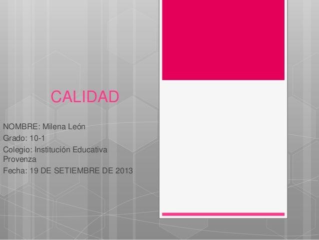 CALIDAD NOMBRE: Milena León Grado: 10-1 Colegio: Institución Educativa Provenza Fecha: 19 DE SETIEMBRE DE 2013