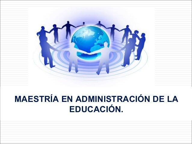 MAESTRÍA EN ADMINISTRACIÓN DE LA EDUCACIÓN.