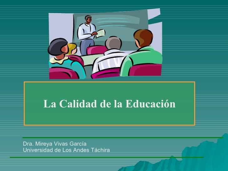 La Calidad de la Educación Dra. Mireya Vivas García Universidad de Los Andes Táchira