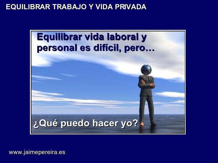 EQUILIBRAR TRABAJO Y VIDA PRIVADA Equilibrar vida laboral y personal es difícil, pero… ¿Qué puedo hacer yo? www.jaimeperei...