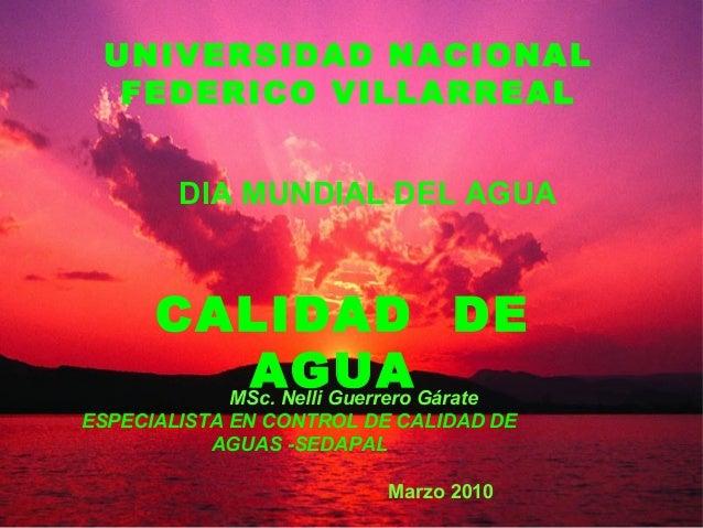 UNIVERSIDAD NACIONAL FEDERICO VILLARREAL DIA MUNDIAL DEL AGUA  CALIDAD DE AGUA Gárate MSc. Nelli Guerrero ESPECIALISTA EN ...