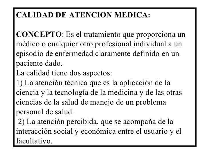 CALIDAD DE ATENCION MEDICA: CONCEPTO : Es el tratamiento que proporciona un médico o cualquier otro profesional individual...