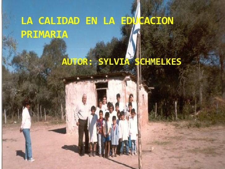 LA CALIDAD EN LA EDUCACION PRIMARIA        AUTOR: SYLVIA SCHMELKES