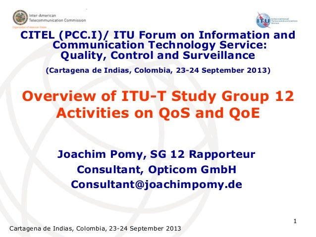 Cartagena de Indias, Colombia, 23-24 September 2013 1 Overview of ITU-T Study Group 12 Activities on QoS and QoE Joachim P...