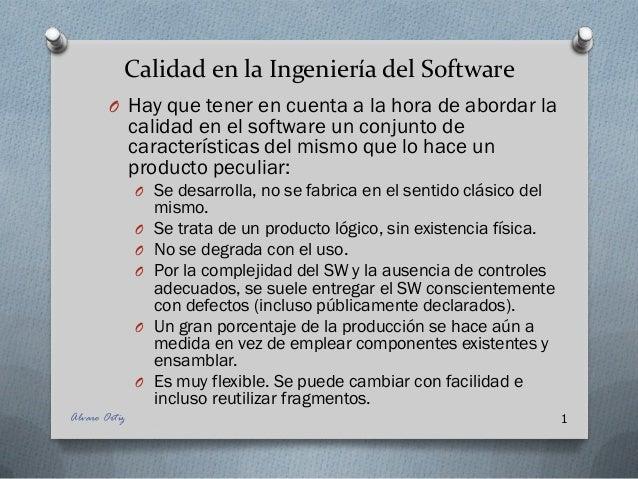 Calidad en la Ingeniería del Software O Hay que tener en cuenta a la hora de abordar la calidad en el software un conjunto...