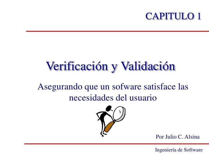 CAPITULO 1  Verificación y ValidaciónAsegurando que un sofware satisface las       necesidades del usuario                ...