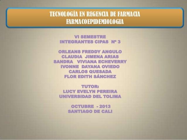 TECNOLOGÍA EN REGENCIA DE FARMACIA FARMACOEPIDEMIOLOGIA VI SEMESTRE INTEGRANTES CIPAS Nº 3 ORLEANS FREDDY ANGULO CLAUDIA J...