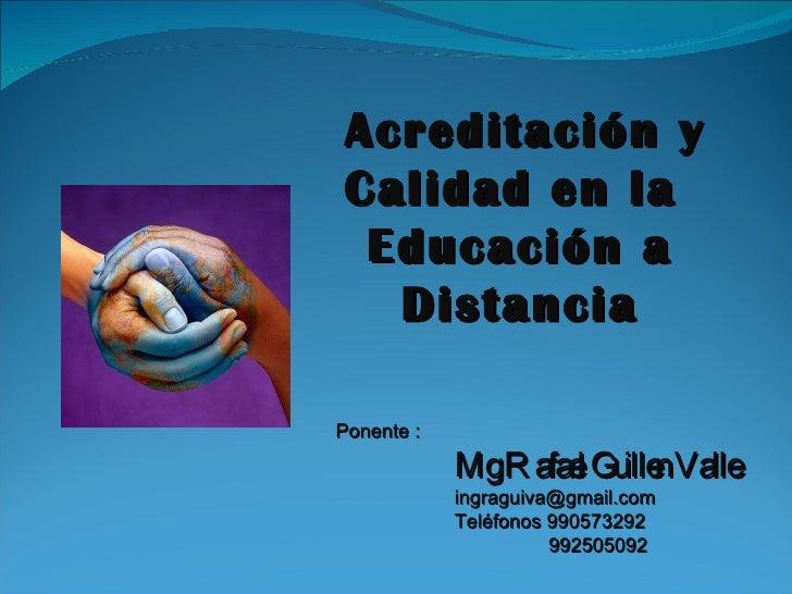 Acreditación y Calidad en la  Educación a   Distancia  Ponente :             MgR afae Gu nValle                    l ille ...