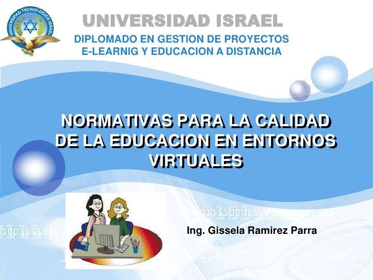 UNIVERSIDAD ISRAEL<br />DIPLOMADO EN GESTION DE PROYECTOS E-LEARNIG Y EDUCACION A DISTANCIA <br />NORMATIVAS PARA LA CALID...