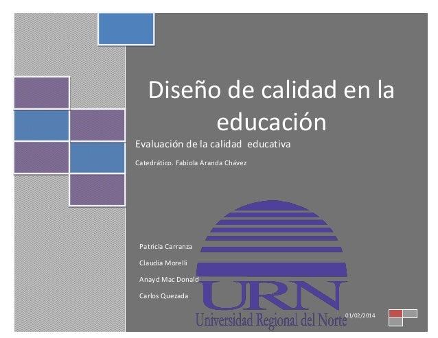 Diseño de calidad en la educación Evaluación de la calidad educativa Catedrático. Fabiola Aranda Chávez  Patricia Carranza...
