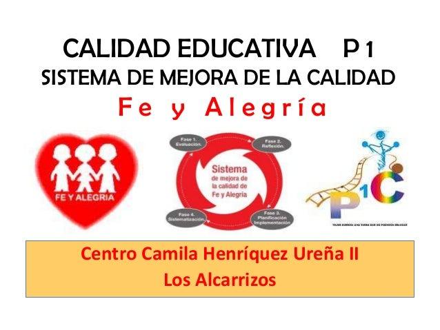 CALIDAD EDUCATIVA P 1SISTEMA DE MEJORA DE LA CALIDAD       Fe y Alegría   Centro Camila Henríquez Ureña II            Los ...