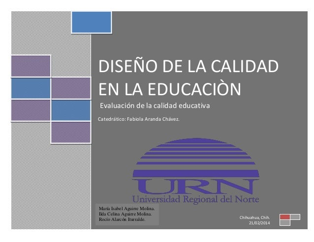 DISEÑO DE LA CALIDAD EN LA EDUCACIÒN Evaluación de la calidad educativa Catedrático: Fabiola Aranda Chávez.  María Isabel ...